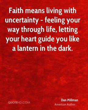 Dan Millman - Faith means living with uncertainty - feeling your way through life, letting your heart guide you like a lantern in the dark.