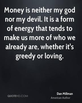 Money is neither my god nor my devil. It is a form of energy that tends to make us more of who we already are, whether it's greedy or loving.