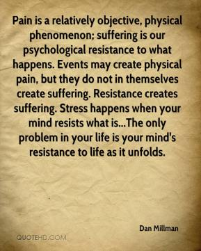 Dan Millman - Pain is a relatively objective, physical phenomenon; suffering is our psychological resistance to what happens. Events may create physical pain, but they do not in themselves create suffering. Resistance creates suffering. Stress happens when your mind resists what is...The only problem in your life is your mind's resistance to life as it unfolds.