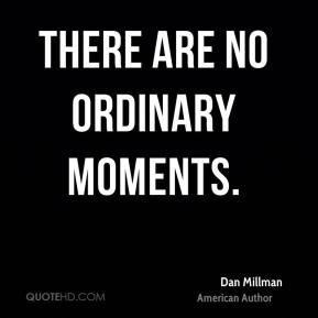 There are no ordinary moments.