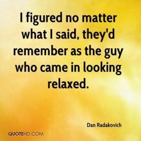 Dan Radakovich - I figured no matter what I said, they'd remember as the guy who came in looking relaxed.