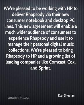 Dan Sheeran - We're pleased to be working with HP to deliver Rhapsody via their new consumer notebook and desktop PC lines. This new agreement will enable a much wider audience of consumers to experience Rhapsody and use it to manage their personal digital music collections. We're pleased to bring Rhapsody to HP and a growing list of leading companies like Comcast, Cox, and Sprint.