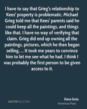 I have to say that Grieg's relationship to Kees' property is problematic. Michael Grieg told me that Kees' parents said he could keep all the paintings, and things like that. I have no way of verifying that claim. Grieg did end up owning all the paintings, pictures, which he then began selling, ... It took me years to convince him to let me see what he had. I think I was probably the first person to be given access to it.