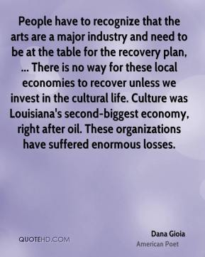 People have to recognize that the arts are a major industry and need to be at the table for the recovery plan, ... There is no way for these local economies to recover unless we invest in the cultural life. Culture was Louisiana's second-biggest economy, right after oil. These organizations have suffered enormous losses.
