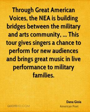 Dana Gioia - Through Great American Voices, the NEA is building bridges between the military and arts community, ... This tour gives singers a chance to perform for new audiences and brings great music in live performance to military families.