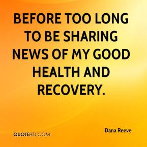 Dana Reeve - before too long to be sharing news of my good health and recovery.