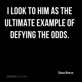 Dana Reeve - I look to him as the ultimate example of defying the odds.