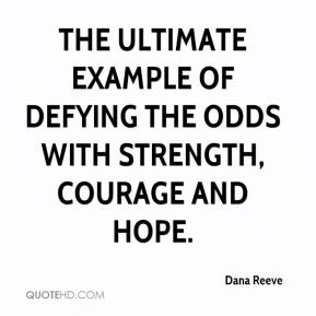 Dana Reeve - the ultimate example of defying the odds with strength, courage and hope.