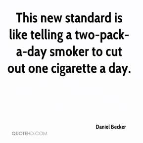 Daniel Becker - This new standard is like telling a two-pack-a-day smoker to cut out one cigarette a day.