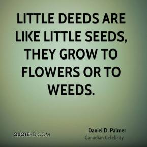 Daniel D. Palmer - Little deeds are like little seeds, they grow to flowers or to weeds.