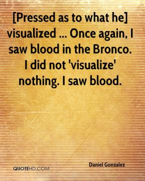 Daniel Gonzalez - [Pressed as to what he] visualized ... Once again, I saw blood in the Bronco. I did not 'visualize' nothing. I saw blood.