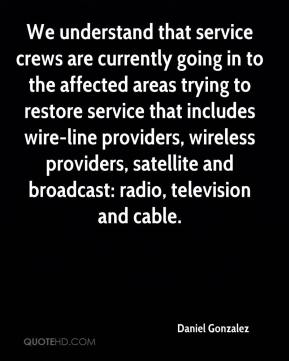 Daniel Gonzalez - We understand that service crews are currently going in to the affected areas trying to restore service that includes wire-line providers, wireless providers, satellite and broadcast: radio, television and cable.