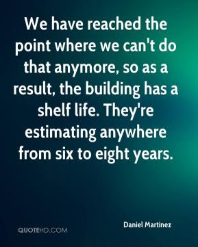 Daniel Martinez - We have reached the point where we can't do that anymore, so as a result, the building has a shelf life. They're estimating anywhere from six to eight years.