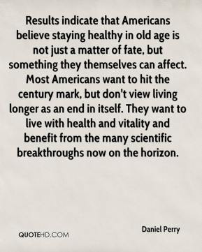 Results indicate that Americans believe staying healthy in old age is not just a matter of fate, but something they themselves can affect. Most Americans want to hit the century mark, but don't view living longer as an end in itself. They want to live with health and vitality and benefit from the many scientific breakthroughs now on the horizon.