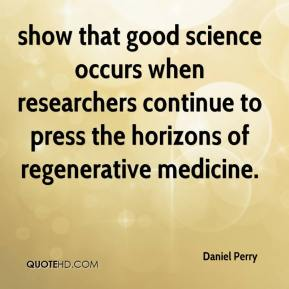 Daniel Perry - show that good science occurs when researchers continue to press the horizons of regenerative medicine.