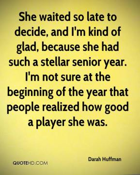 Darah Huffman - She waited so late to decide, and I'm kind of glad, because she had such a stellar senior year. I'm not sure at the beginning of the year that people realized how good a player she was.