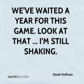 Darah Huffman - We've waited a year for this game. Look at that ... I'm still shaking.