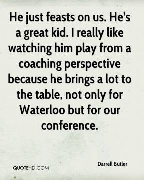Darrell Butler - He just feasts on us. He's a great kid. I really like watching him play from a coaching perspective because he brings a lot to the table, not only for Waterloo but for our conference.