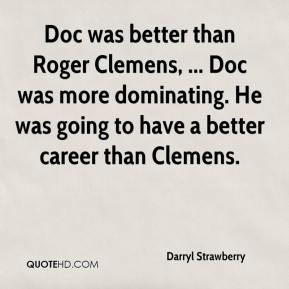 Darryl Strawberry - Doc was better than Roger Clemens, ... Doc was more dominating. He was going to have a better career than Clemens.