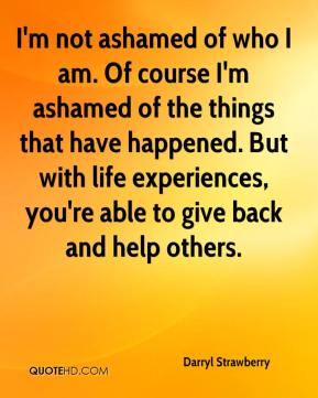 Darryl Strawberry - I'm not ashamed of who I am. Of course I'm ashamed of the things that have happened. But with life experiences, you're able to give back and help others.