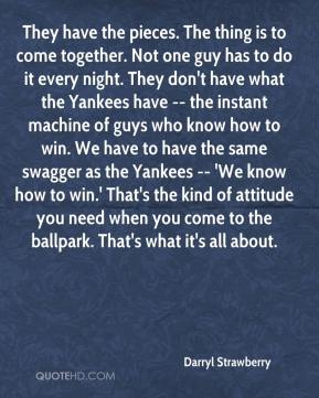 Darryl Strawberry - They have the pieces. The thing is to come together. Not one guy has to do it every night. They don't have what the Yankees have -- the instant machine of guys who know how to win. We have to have the same swagger as the Yankees -- 'We know how to win.' That's the kind of attitude you need when you come to the ballpark. That's what it's all about.
