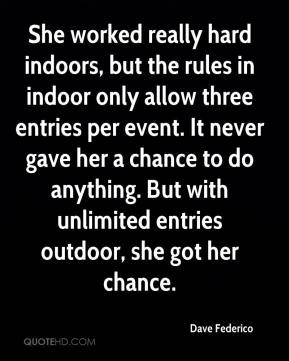 Dave Federico - She worked really hard indoors, but the rules in indoor only allow three entries per event. It never gave her a chance to do anything. But with unlimited entries outdoor, she got her chance.