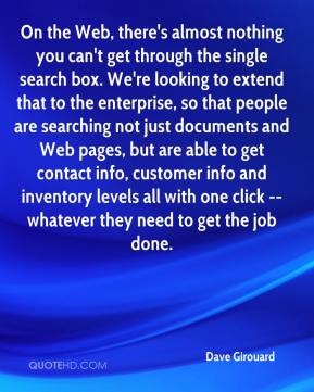 Dave Girouard - On the Web, there's almost nothing you can't get through the single search box. We're looking to extend that to the enterprise, so that people are searching not just documents and Web pages, but are able to get contact info, customer info and inventory levels all with one click -- whatever they need to get the job done.