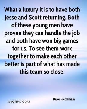Dave Pietramala - What a luxury it is to have both Jesse and Scott returning. Both of these young men have proven they can handle the job and both have won big games for us. To see them work together to make each other better is part of what has made this team so close.