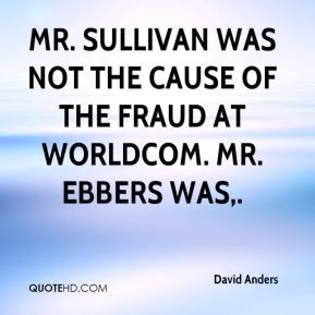 David Anders - Mr. Sullivan was not the cause of the fraud at WorldCom. Mr. Ebbers was.