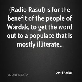 David Anders - (Radio Rasul) is for the benefit of the people of Wardak, to get the word out to a populace that is mostly illiterate.