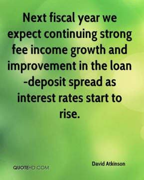David Atkinson - Next fiscal year we expect continuing strong fee income growth and improvement in the loan-deposit spread as interest rates start to rise.
