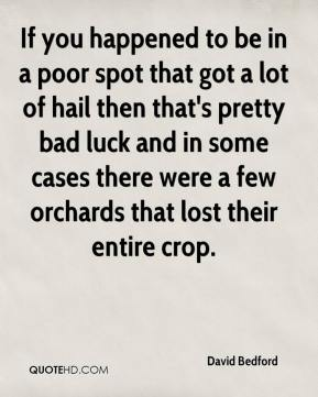 David Bedford - If you happened to be in a poor spot that got a lot of hail then that's pretty bad luck and in some cases there were a few orchards that lost their entire crop.