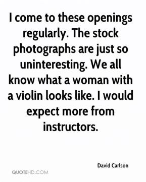 David Carlson - I come to these openings regularly. The stock photographs are just so uninteresting. We all know what a woman with a violin looks like. I would expect more from instructors.