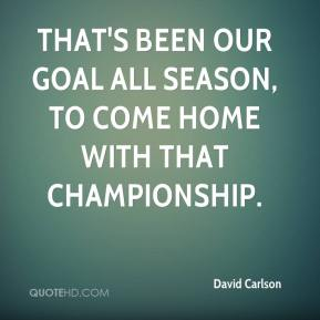 David Carlson - That's been our goal all season, to come home with that championship.