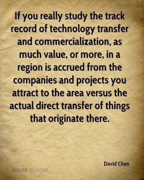 David Chen - If you really study the track record of technology transfer and commercialization, as much value, or more, in a region is accrued from the companies and projects you attract to the area versus the actual direct transfer of things that originate there.
