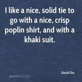 David Chu - I like a nice, solid tie to go with a nice, crisp poplin shirt, and with a khaki suit.