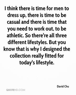 I think there is time for men to dress up, there is time to be casual and there is time that you need to work out, to be athletic. So there're all three different lifestyles. But you know that is why I designed the collection really fitted for today's lifestyle.