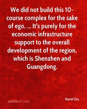 David Chu - We did not build this 10-course complex for the sake of ego, ... It's purely for the economic infrastructure support to the overall development of the region, which is Shenzhen and Guangdong.