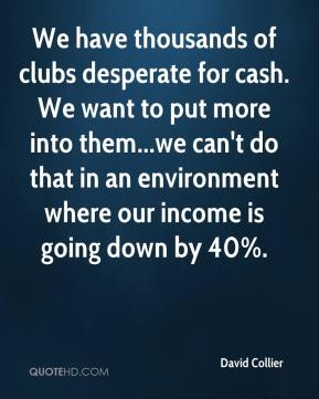 David Collier - We have thousands of clubs desperate for cash. We want to put more into them... we can't do that in an environment where our income is going down by 40%.