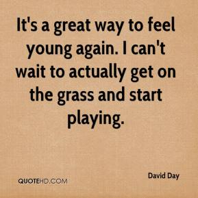 David Day - It's a great way to feel young again. I can't wait to actually get on the grass and start playing.