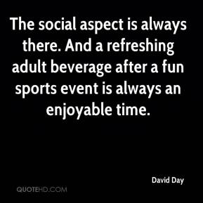 David Day - The social aspect is always there. And a refreshing adult beverage after a fun sports event is always an enjoyable time.
