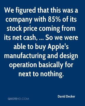 David Decker - We figured that this was a company with 85% of its stock price coming from its net cash, ... So we were able to buy Apple's manufacturing and design operation basically for next to nothing.