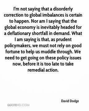 I'm not saying that a disorderly correction to global imbalances is certain to happen. Nor am I saying that the global economy is inevitably headed for a deflationary shortfall in demand. What I am saying is that, as prudent policymakers, we must not rely on good fortune to help us muddle through. We need to get going on these policy issues now, before it is too late to take remedial action.