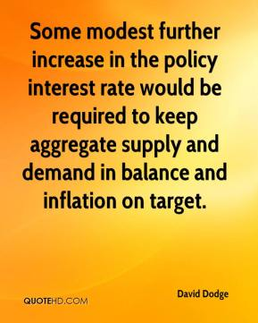 David Dodge - Some modest further increase in the policy interest rate would be required to keep aggregate supply and demand in balance and inflation on target.