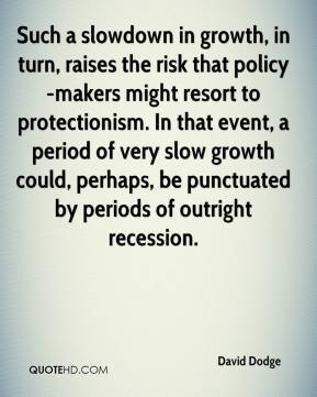 David Dodge - Such a slowdown in growth, in turn, raises the risk that policy-makers might resort to protectionism. In that event, a period of very slow growth could, perhaps, be punctuated by periods of outright recession.