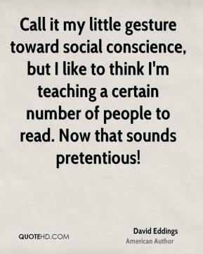David Eddings - Call it my little gesture toward social conscience, but I like to think I'm teaching a certain number of people to read. Now that sounds pretentious!