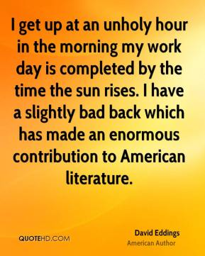 David Eddings - I get up at an unholy hour in the morning my work day is completed by the time the sun rises. I have a slightly bad back which has made an enormous contribution to American literature.