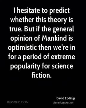David Eddings - I hesitate to predict whether this theory is true. But if the general opinion of Mankind is optimistic then we're in for a period of extreme popularity for science fiction.
