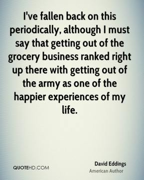 David Eddings - I've fallen back on this periodically, although I must say that getting out of the grocery business ranked right up there with getting out of the army as one of the happier experiences of my life.