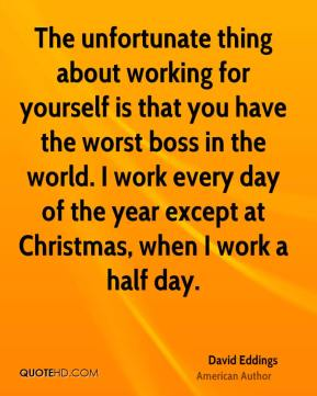 The unfortunate thing about working for yourself is that you have the worst boss in the world. I work every day of the year except at Christmas, when I work a half day.